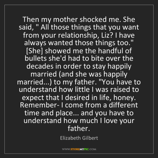 "Elizabeth Gilbert: Then my mother shocked me. She said, "" All those things..."