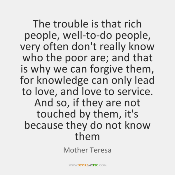 The trouble is that rich people, well-to-do people, very often don't really ...