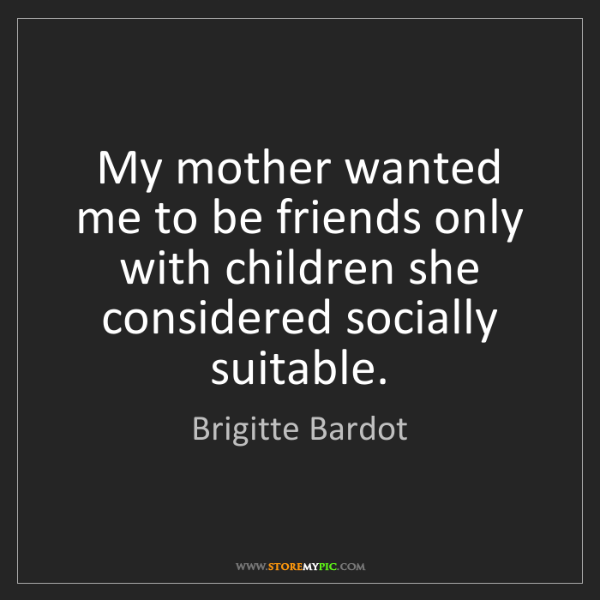 Brigitte Bardot: My mother wanted me to be friends only with children...