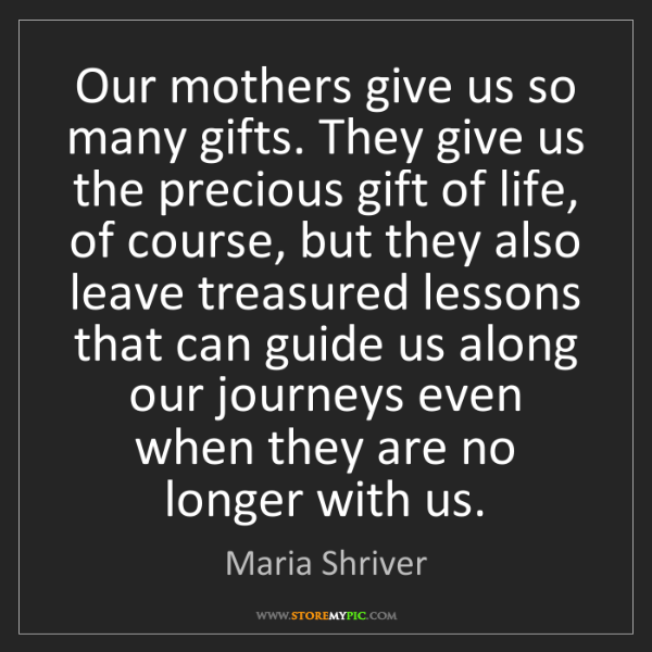 Maria Shriver: Our mothers give us so many gifts. They give us the precious...
