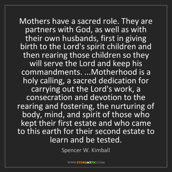 Spencer W. Kimball: Mothers have a sacred role. They are partners with God,...