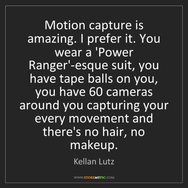 Kellan Lutz: Motion capture is amazing. I prefer it. You wear a 'Power...