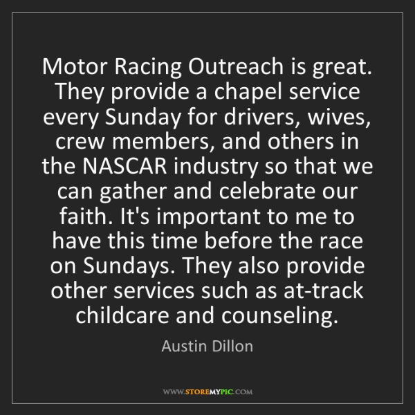 Austin Dillon: Motor Racing Outreach is great. They provide a chapel...