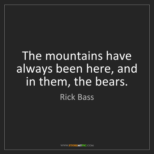 Rick Bass: The mountains have always been here, and in them, the...