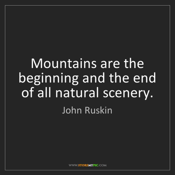 John Ruskin: Mountains are the beginning and the end of all natural...
