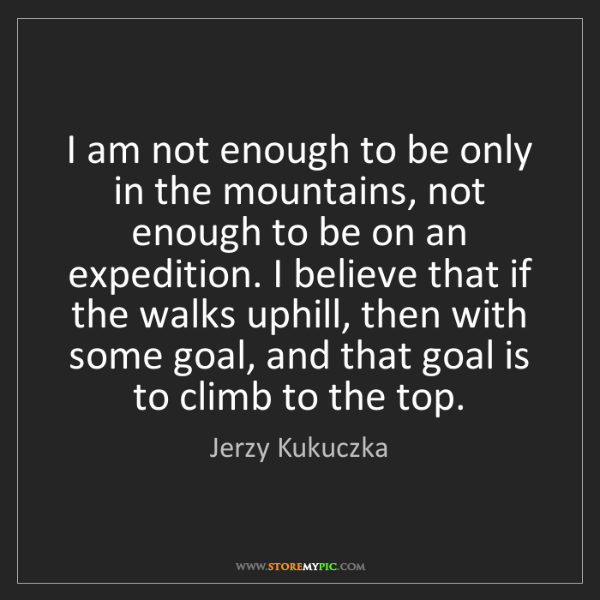 Jerzy Kukuczka: I am not enough to be only in the mountains, not enough...