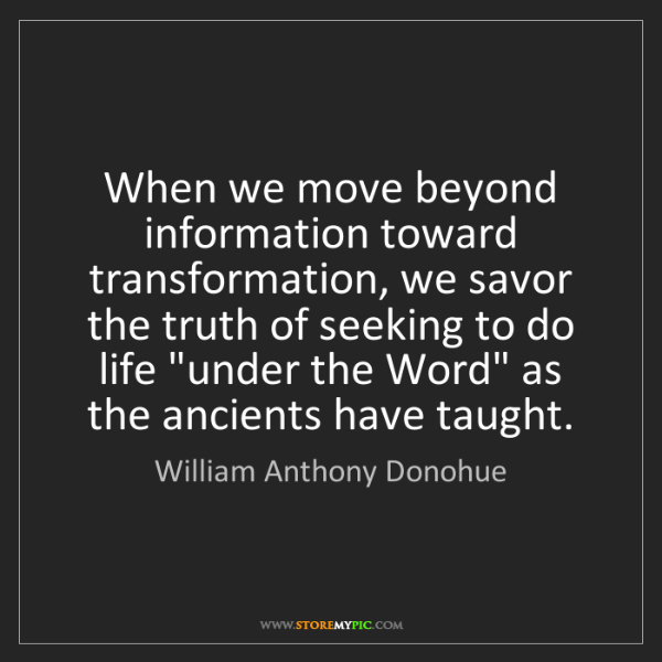 William Anthony Donohue: When we move beyond information toward transformation,...