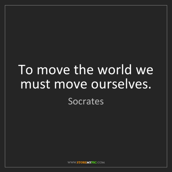 Socrates: To move the world we must move ourselves.