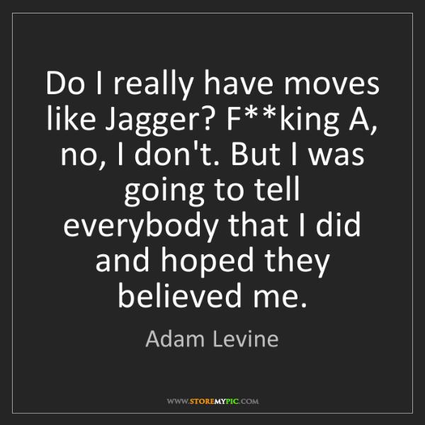 Adam Levine: Do I really have moves like Jagger? F**king A, no, I...