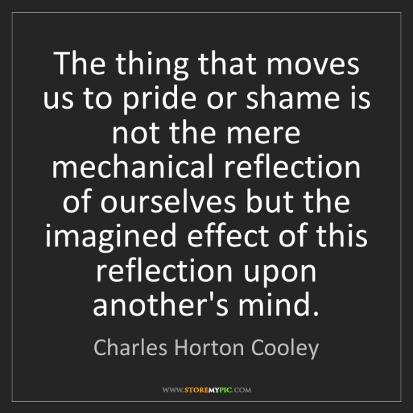 Charles Horton Cooley: The thing that moves us to pride or shame is not the...