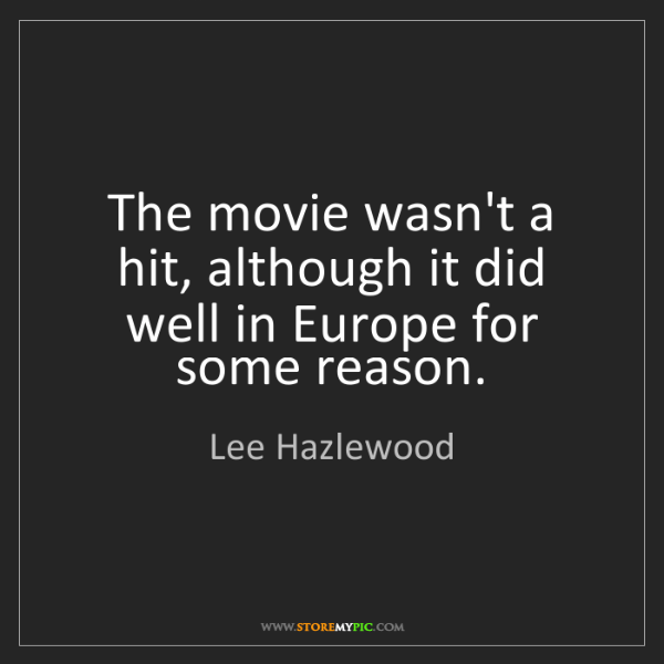 Lee Hazlewood: The movie wasn't a hit, although it did well in Europe...