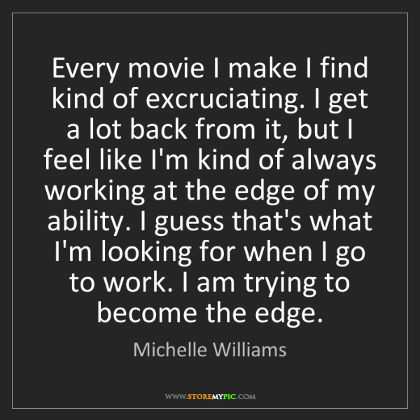 Michelle Williams: Every movie I make I find kind of excruciating. I get...