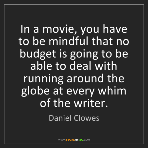 Daniel Clowes: In a movie, you have to be mindful that no budget is...