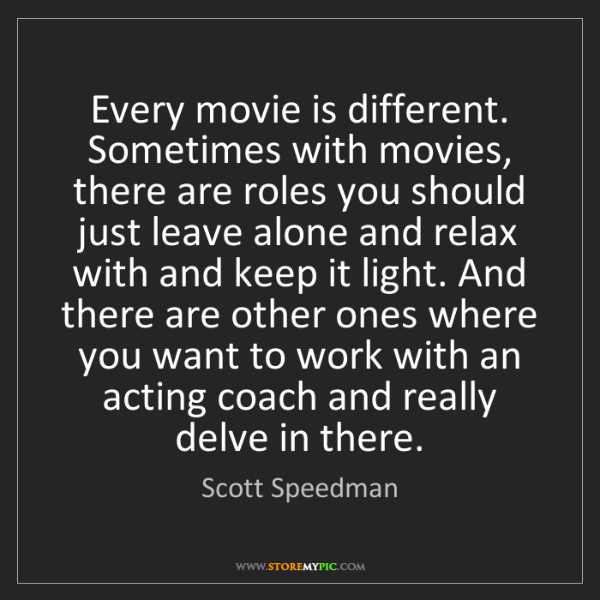Scott Speedman: Every movie is different. Sometimes with movies, there...