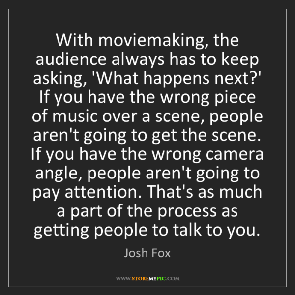 Josh Fox: With moviemaking, the audience always has to keep asking,...
