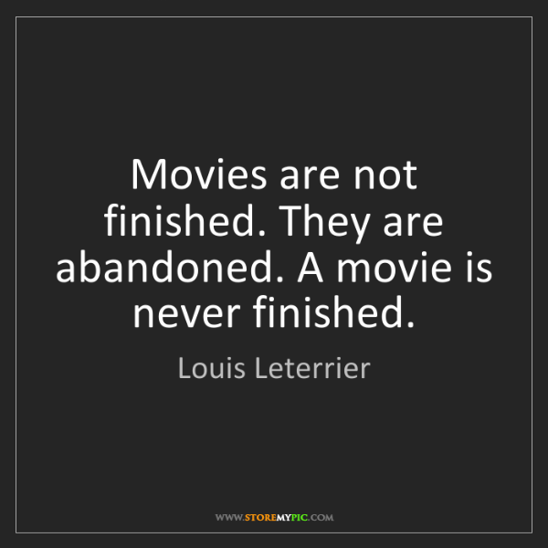 Louis Leterrier: Movies are not finished. They are abandoned. A movie...