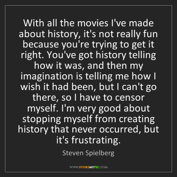 Steven Spielberg: With all the movies I've made about history, it's not...