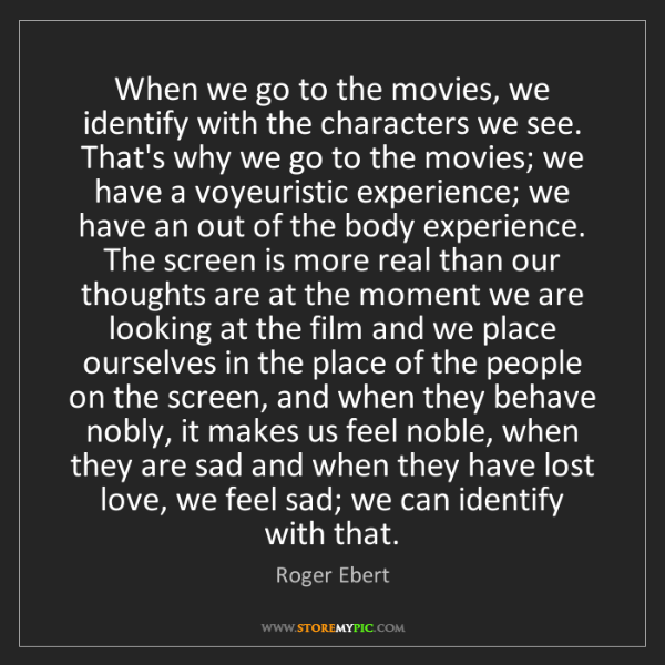 Roger Ebert: When we go to the movies, we identify with the characters...