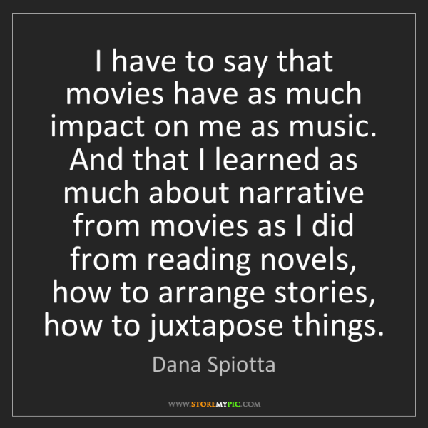 Dana Spiotta: I have to say that movies have as much impact on me as...