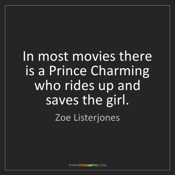 Zoe Listerjones: In most movies there is a Prince Charming who rides up...