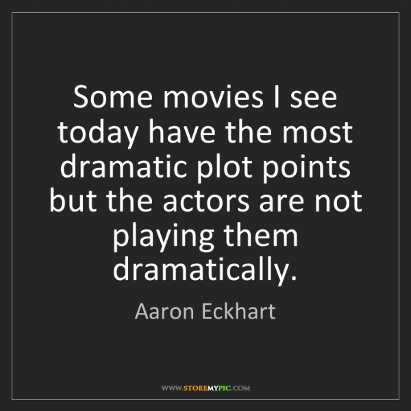 Aaron Eckhart: Some movies I see today have the most dramatic plot points...