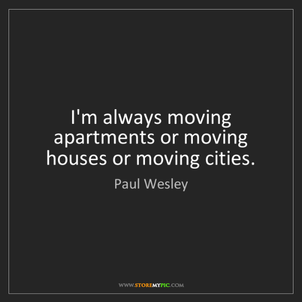 Paul Wesley: I'm always moving apartments or moving houses or moving...