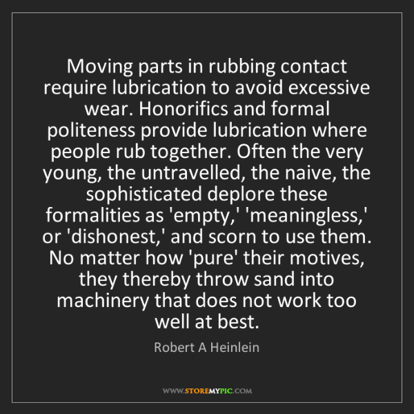 Robert A Heinlein: Moving parts in rubbing contact require lubrication to...