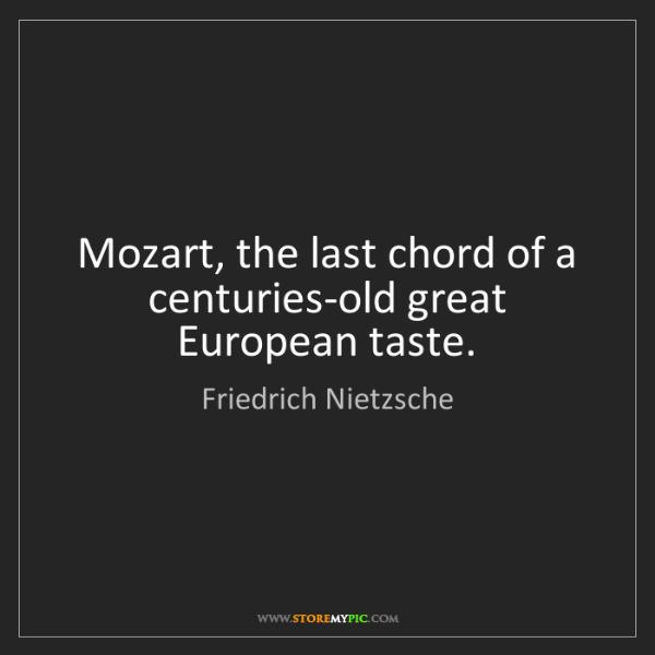 Friedrich Nietzsche: Mozart, the last chord of a centuries-old great European...