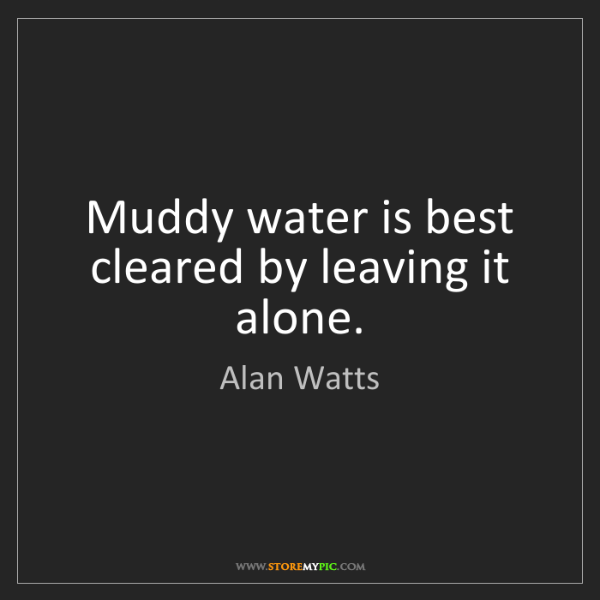 Alan Watts: Muddy water is best cleared by leaving it alone.