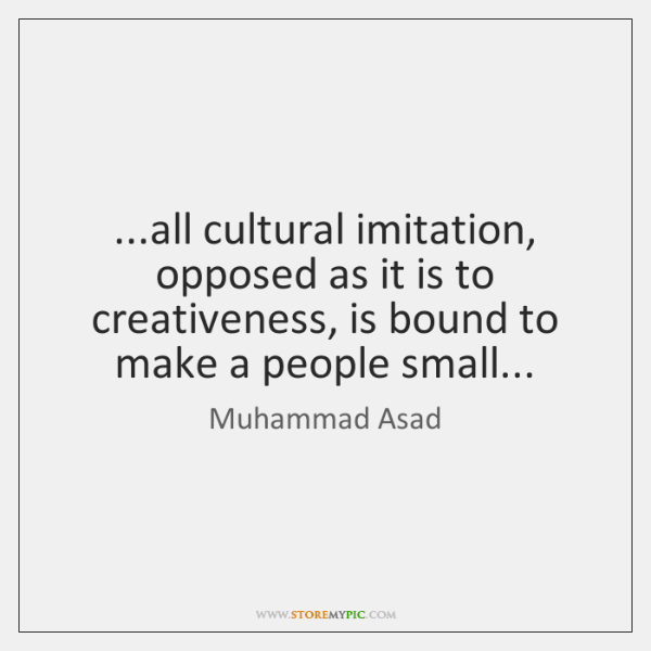 ...all cultural imitation, opposed as it is to creativeness, is bound to ...
