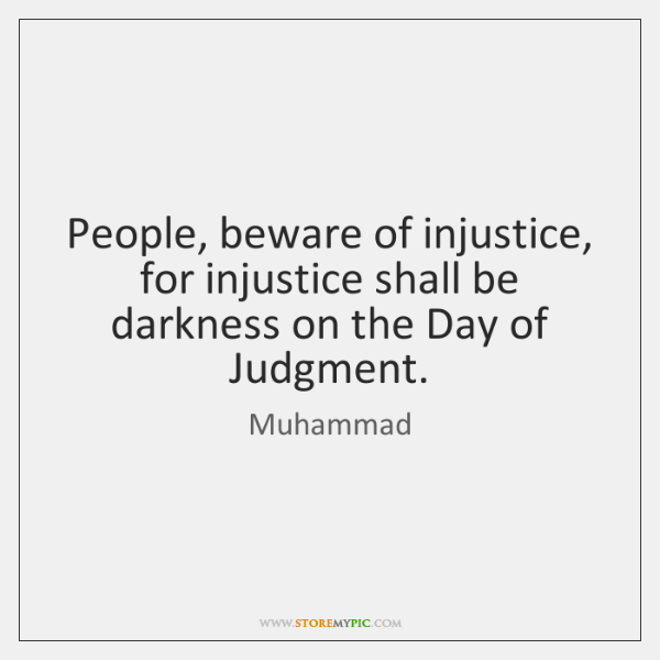 People, beware of injustice, for injustice shall be darkness on the Day ...
