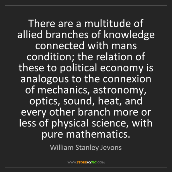 William Stanley Jevons: There are a multitude of allied branches of knowledge...