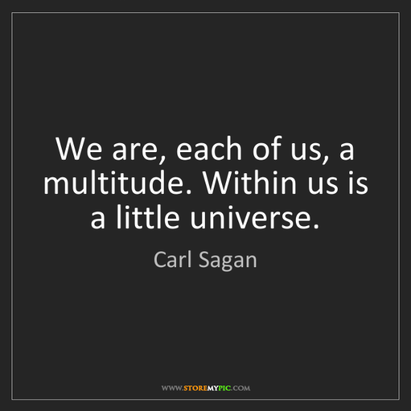 Carl Sagan: We are, each of us, a multitude. Within us is a little...
