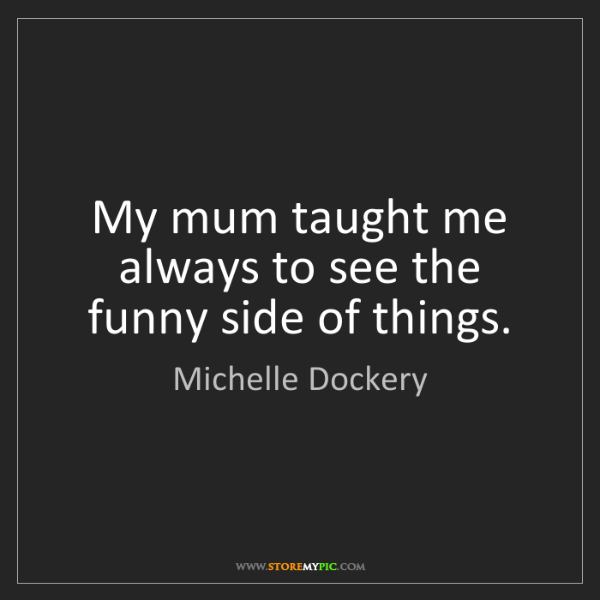Michelle Dockery: My mum taught me always to see the funny side of things.