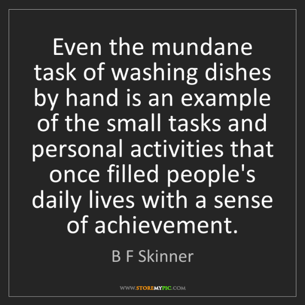 B F Skinner: Even the mundane task of washing dishes by hand is an...
