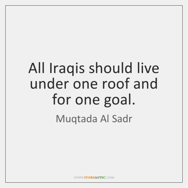 All Iraqis should live under one roof and for one goal.