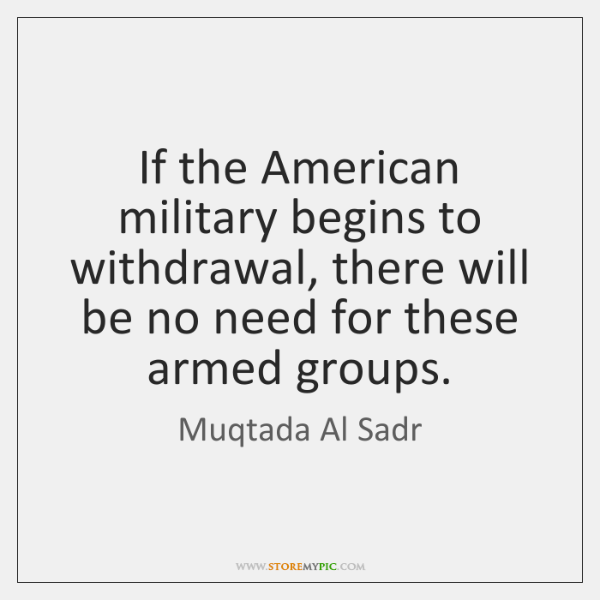 If the American military begins to withdrawal, there will be no need ...
