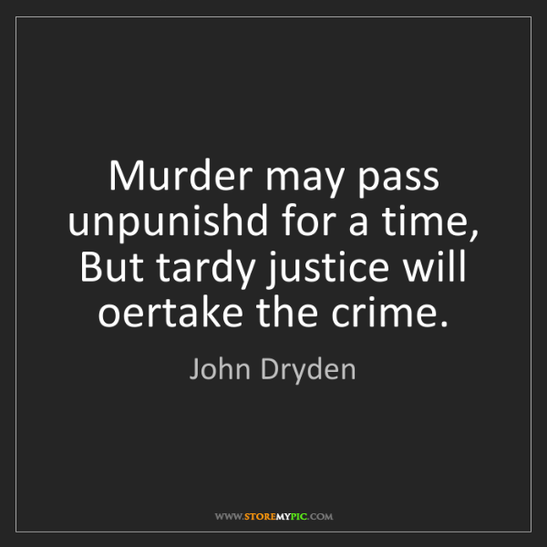 John Dryden: Murder may pass unpunishd for a time, But tardy justice...