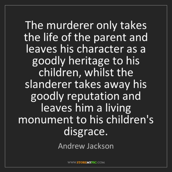 Andrew Jackson: The murderer only takes the life of the parent and leaves...
