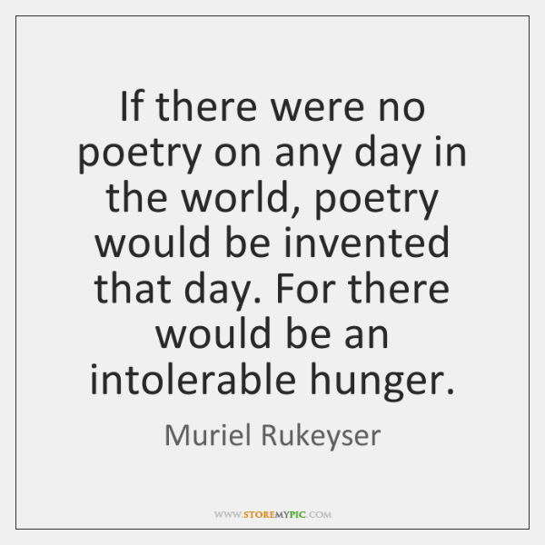 If there were no poetry on any day in the world, poetry ...
