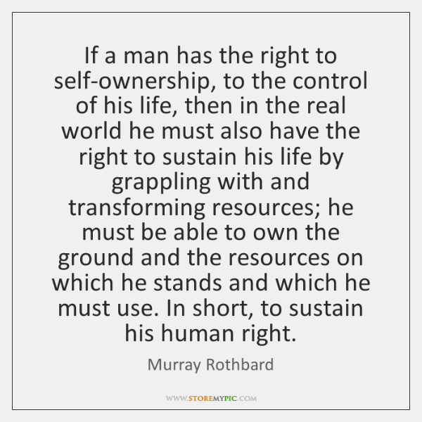 If a man has the right to self-ownership, to the control of ...