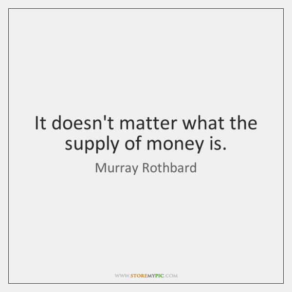 It doesn't matter what the supply of money is.
