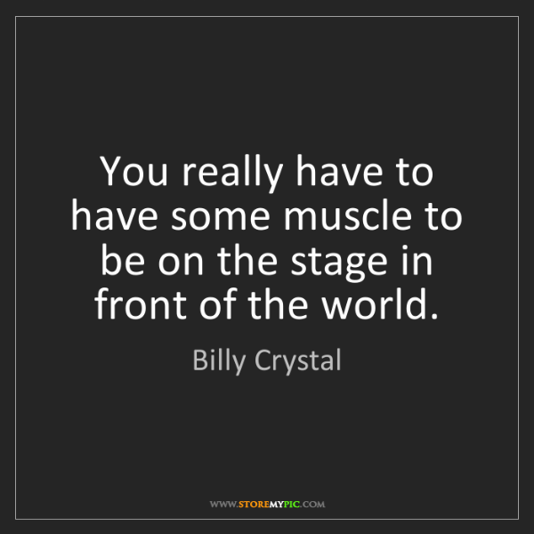 Billy Crystal: You really have to have some muscle to be on the stage...