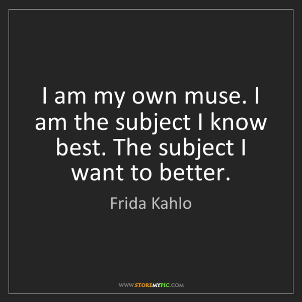 Frida Kahlo: I am my own muse. I am the subject I know best. The subject...
