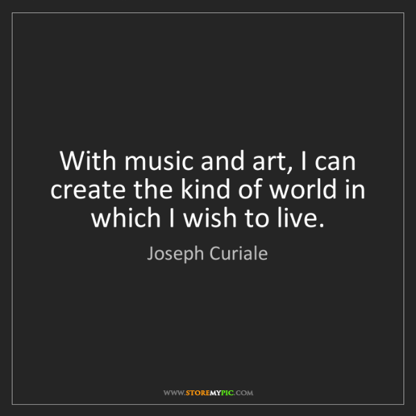 Joseph Curiale: With music and art, I can create the kind of world in...