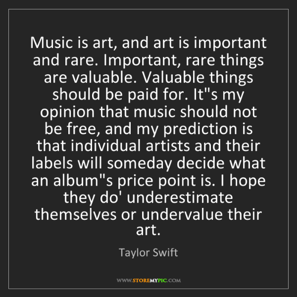 Taylor Swift: Music is art, and art is important and rare. Important,...