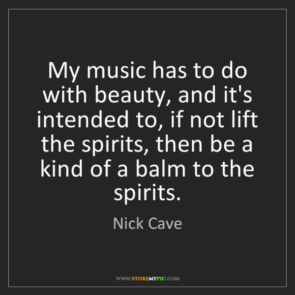 Nick Cave: My music has to do with beauty, and it's intended to,...