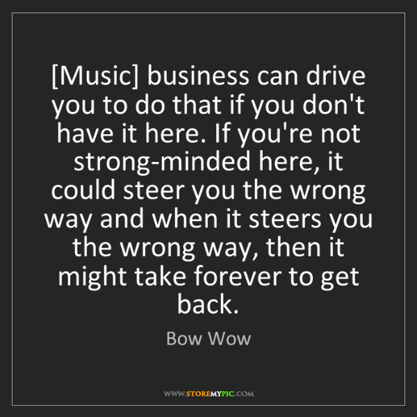 Bow Wow: [Music] business can drive you to do that if you don't...