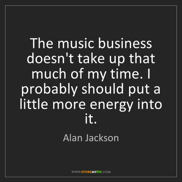 Alan Jackson: The music business doesn't take up that much of my time....