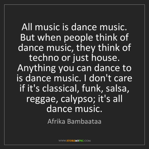 Afrika Bambaataa: All music is dance music. But when people think of dance...
